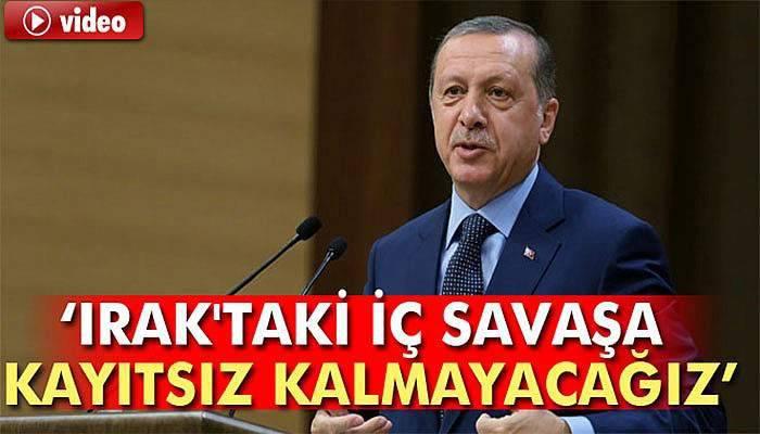 Erdoğan: Irak'taki iç savaşa kayıtsız kalmayacağız