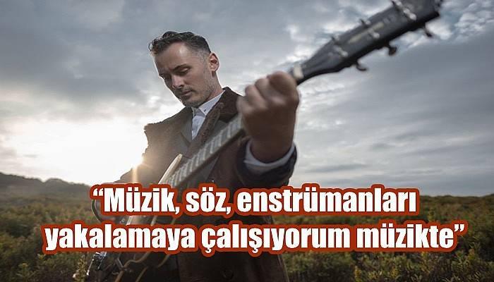"""""""Müzik, söz, enstrümanları yakalamaya çalışıyorum müzikte"""""""