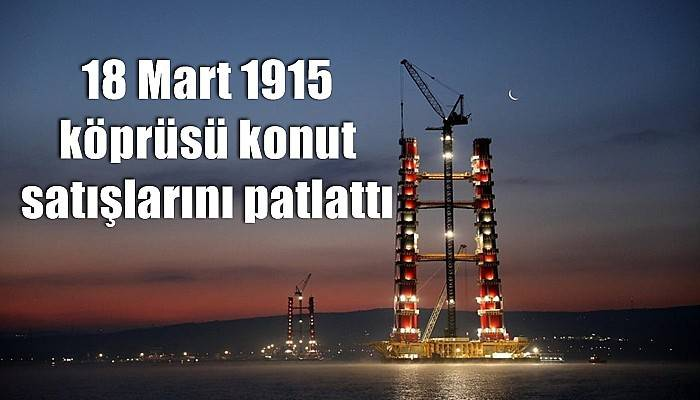 18 Mart 1915 köprüsü konut satışlarını patlattı