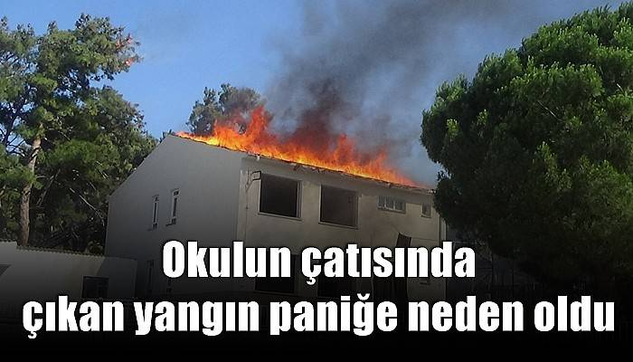 Okulun çatısında çıkan yangın paniğe neden oldu (VİDEO)