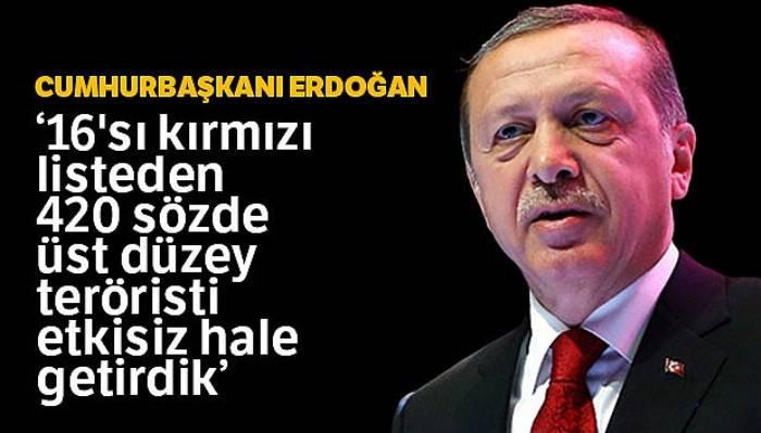 Cumhurbaşkanı Erdoğan: '16'sı kırmızı listeden 420 sözde üst düzey teröristi etkisiz hale getirdik'