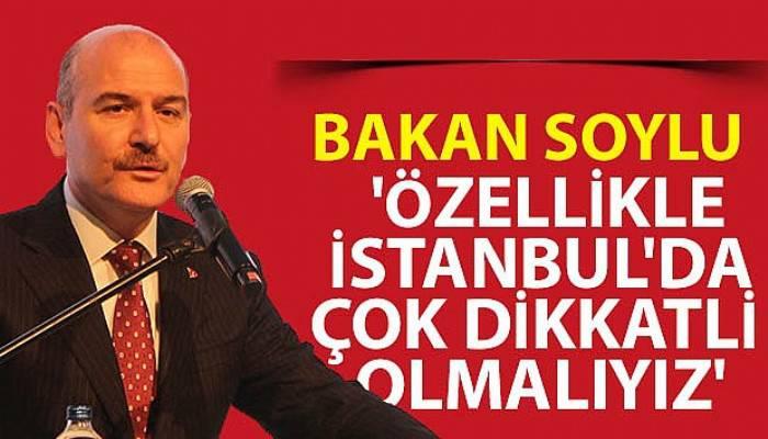 İçişleri Bakanı Süleyman Soylu: 'Özellikle İstanbul'da çok dikkatli olmalıyız'
