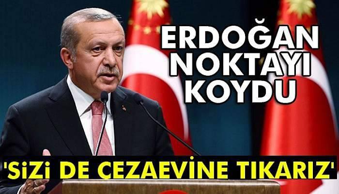 Erdoğan: 'Sizi de cezaevine tıkarız'