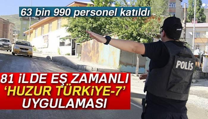 Ülke genelinde eş zamanlı 'Huzur Türkiye-7' uygulaması