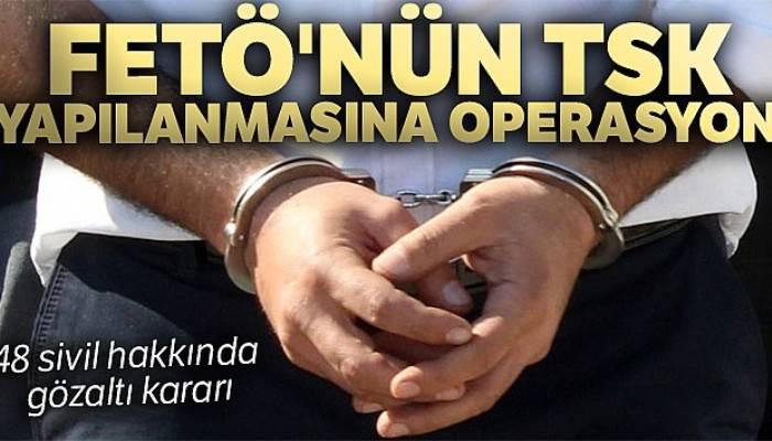 FETÖ'nün TSK yapılanmasına operasyon! 48 sivil hakkında gözaltı kararı
