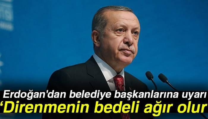 Erdoğan'dan belediye başkanlarına uyarı: Direnmenin bedeli ağır olur