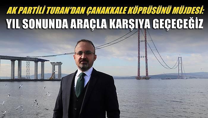 AK Partili Turan'dan Çanakkale Köprüsü müjdesi: Yıl sonunda araçla karşıya geçeceğiz (VİDEO)