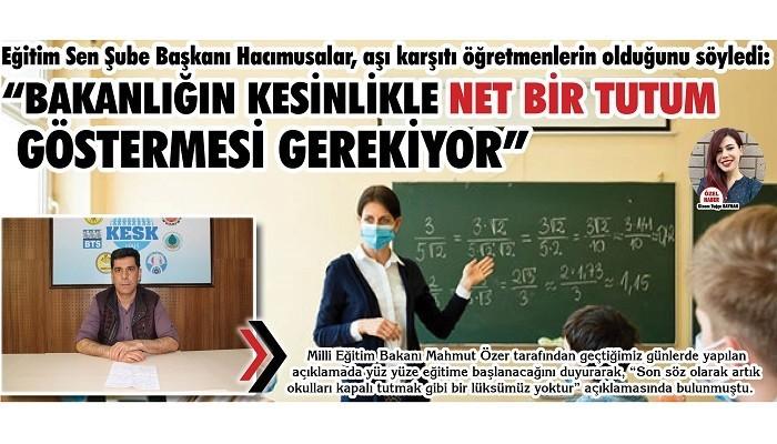 Eğitim Sen Şube Başkanı Hacımusalar, aşı karşıtı öğretmenlerin olduğunu söyledi; 'BAKANLIĞIN KESİNLİKLE NET BİR TUTUM GÖSTERMESİ GEREKİYOR'
