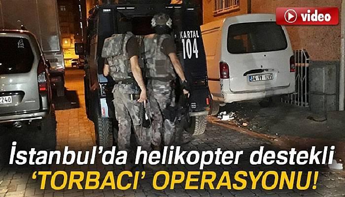 İstanbul'da helikopter destekli 'torbacı' operasyonu!