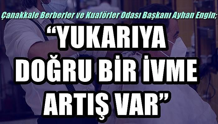 Çanakkale Berberler ve Kuaförler Odası Başkanı Engin; 'YUKARIYA DOĞRU BİR İVME ARTIŞ VAR'