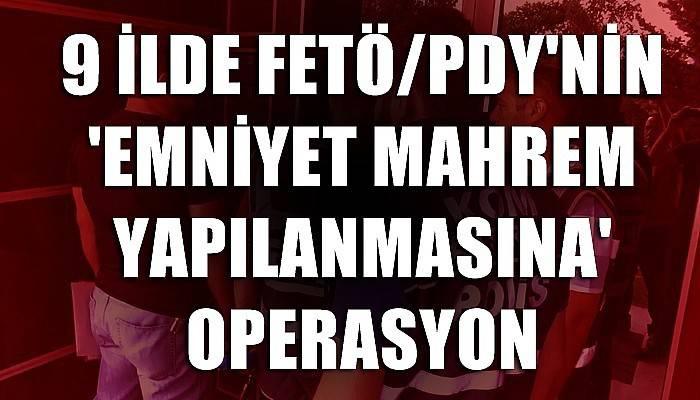 9 ilde FETÖ/PDY'nin 'emniyet mahrem yapılanmasına' operasyon
