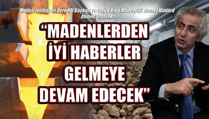 Maden Jeologları Derneği Başkanı ve Doğu Biga Madencilik Genel Müdürü Ahmet Şentürk; 'MADENLERDEN İYİ HABERLER GELMEYE DEVAM EDECEK'