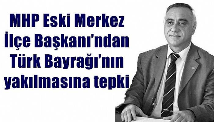 MHP Eski Merkez İlçe Başkanı'ndan Türk Bayrağı'nın yakılmasına tepki