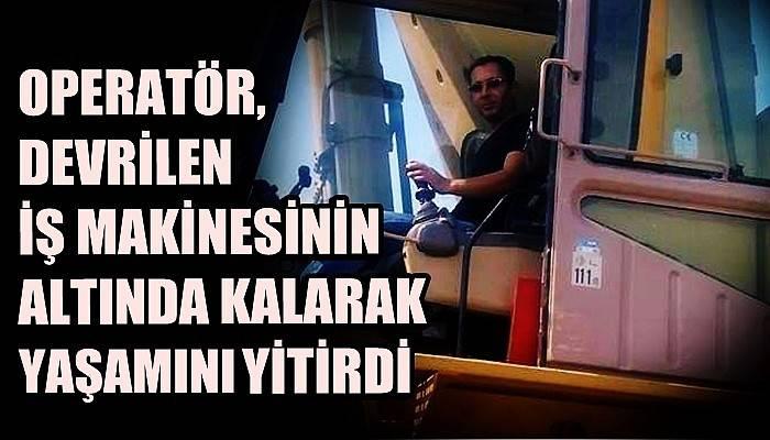 Operatör, devrilen iş makinesinin altında kalarak yaşamını yitirdi