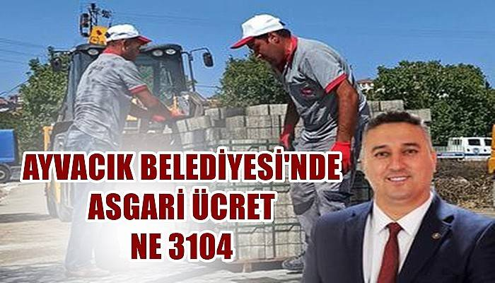 Ayvacık Belediyesi'nde asgari ücret net 3104 TL