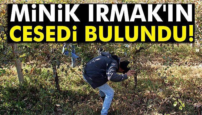 Minik Irmak'ın cesedi bulundu