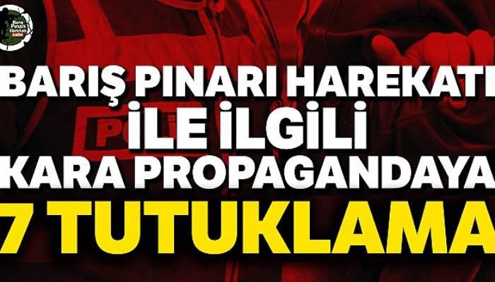 Barış Pınarı Harekatı ile ilgili kara propagandaya 7 tutuklama