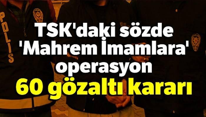TSK'daki sözde 'Mahrem İmamlara' operasyon: 60 gözaltı kararı