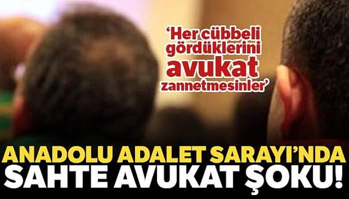 Anadolu Adalet Sarayı'nda 'sahte avukat' şoku!