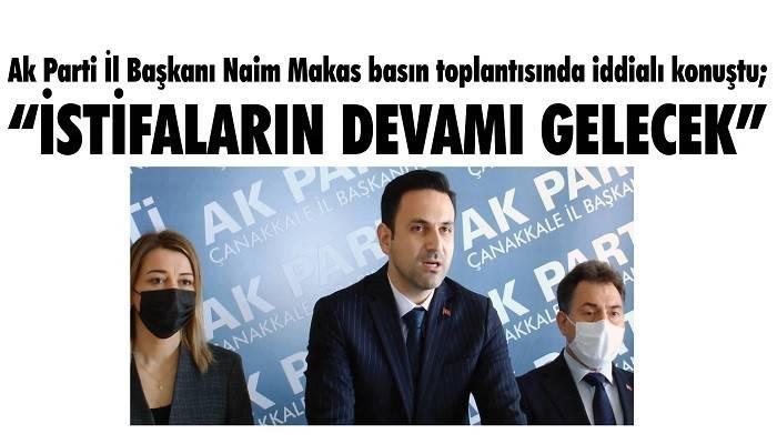 Ak Parti İl Başkanı Naim Makas basın toplantısında iddialı konuştu; 'GÖRECEKSİNİZ BU İSTİFALARIN DEVAMI GELECEK'