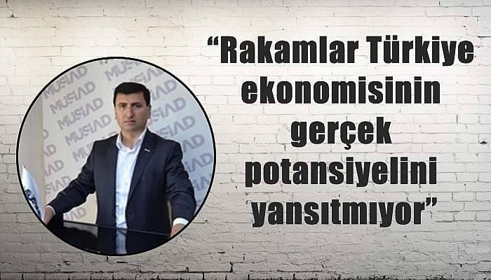 """""""Rakamlar Türkiye ekonomisinin gerçek potansiyelini yansıtmıyor"""""""