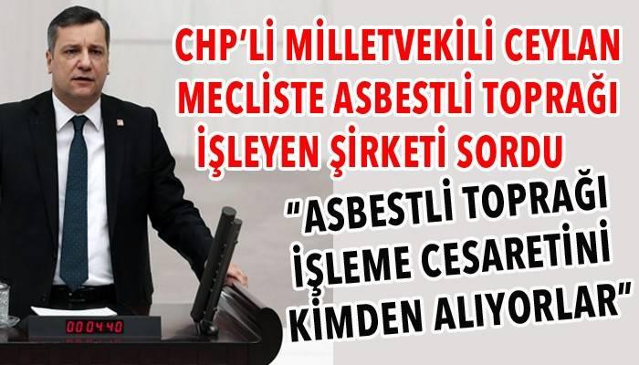 """""""ASBESTLİ TOPRAĞI İŞLEME CESARETİNİ KİMDEN ALIYORLAR"""""""