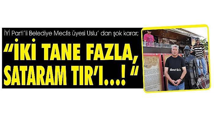 """İYİ Parti'li Belediye Meclis üyesi Uslu' dan şok karar; """"İKİ TANE FAZLA, SATARAM TIR'I…!"""""""