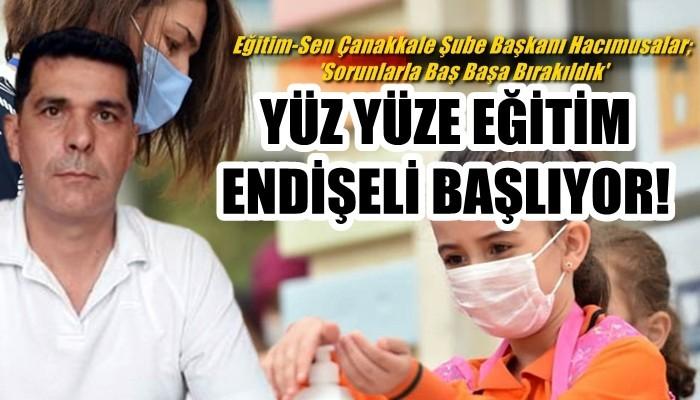YÜZ YÜZE EĞİTİM ENDİŞELİ BAŞLIYOR! Eğitim-Sen Çanakkale Şube Başkanı Hacımusalar; 'Sorunlarla Baş Başa Bırakıldık'