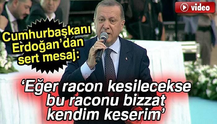 Cumhurbaşkanı Recep Tayyip Erdoğan: Eğer racon kesilecekse bu raconu bizzat kendim keserim