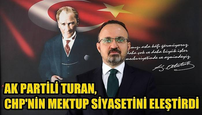 AK Partili Turan, CHP'nin mektup siyasetini eleştirdi