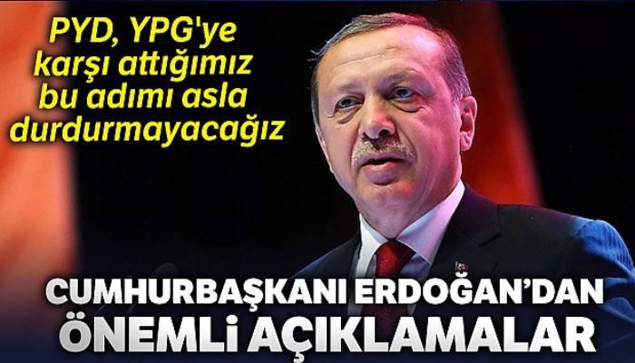 Cumhurbaşkanı Erdoğan: 'PYD, YPG'ye karşı attığımız bu adımı asla durdurmayacağız'