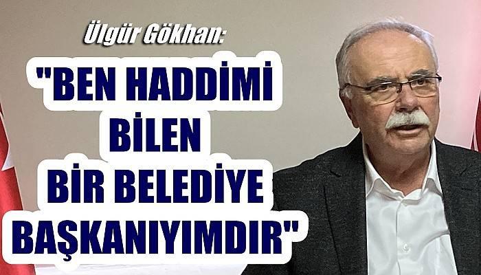 Ülgür Gökhan; 'Ben haddimi bilen bir belediye başkanıyımdır'