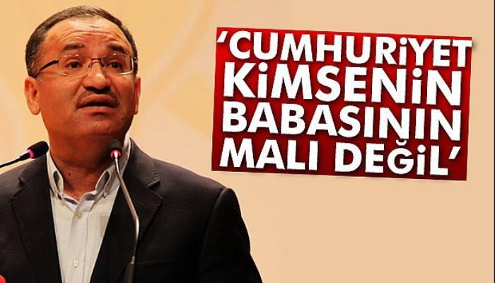 Adalet Bakanı Bekir Bozdağ: 'Cumhuriyet kimsenin babasının malı değil'