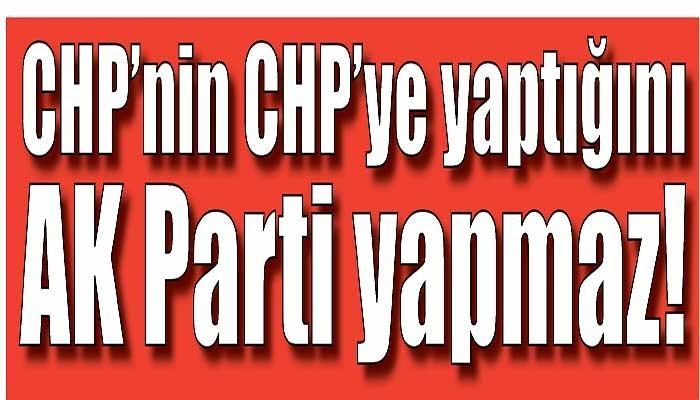 CHP'nin CHP'ye yaptığını AK Parti yapmaz!