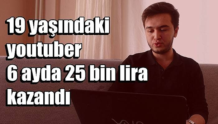 19 yaşındaki youtuber 6 ayda 25 bin lira kazandı (VİDEO)