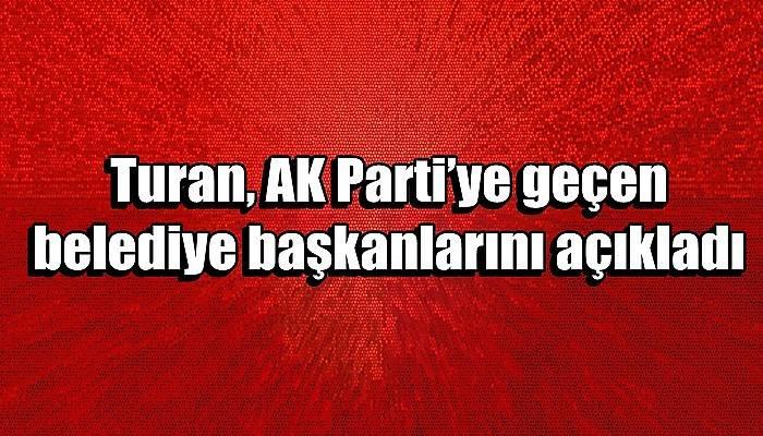 Turan, AK Parti'ye geçen belediye başkanlarını açıkladı