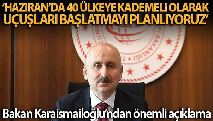 Bakan Karaismailoğlu: 'Haziran'da kademeli olarak 40 ülkeye uçak seferlerini başlatmayı planlıyoruz'