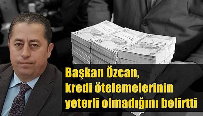 Başkan Özcan, kredi ötelemelerinin yeterli olmadığını belirtti