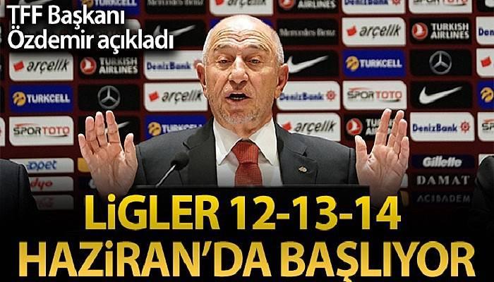 Nihat Özdemir: 'Liglerimizi 12-13-14 Haziran haftasında başlatma kararı aldık'