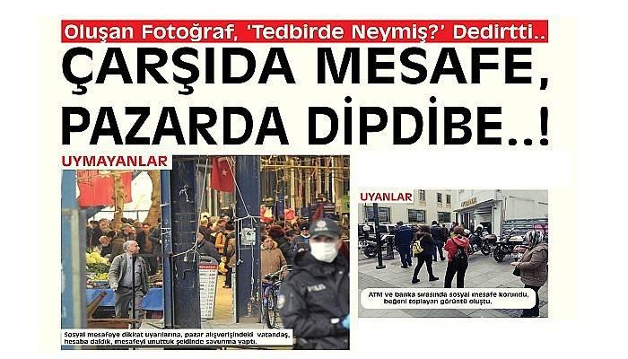 ÇARŞIDA MESAFE, PAZARDA DİP DİBE..!