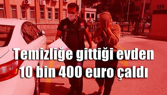 Temizliğe gittiği evden 10 bin 400 euro çaldı