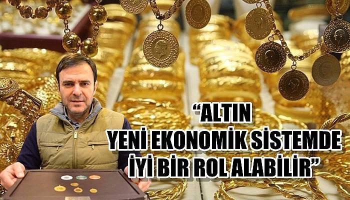 """""""Altın yeni ekonomik sistemde iyi bir rol alabilir"""""""