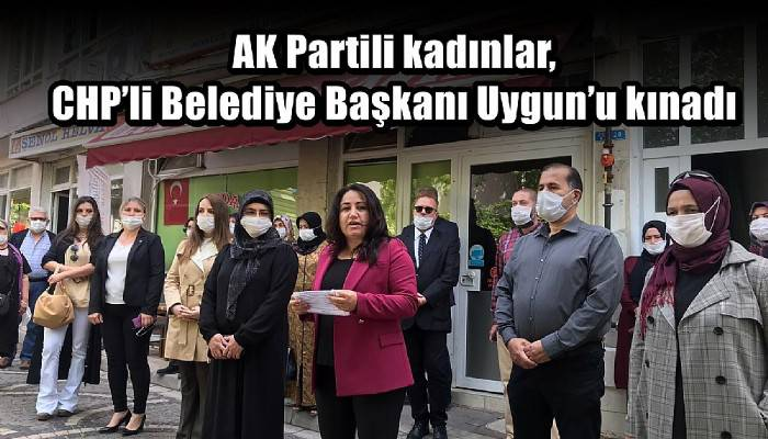 AK Partili kadınlar, CHP'li Belediye Başkanı Uygun'u kınadı