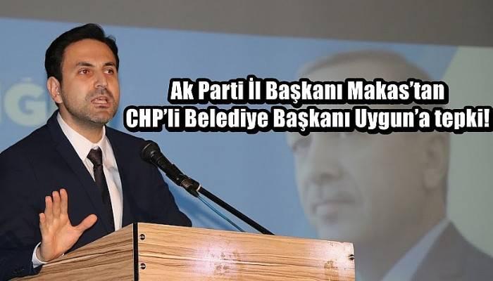 Ak Parti İl Başkanı Makas'tan CHP'li Belediye Başkanı Uygun'a tepki!