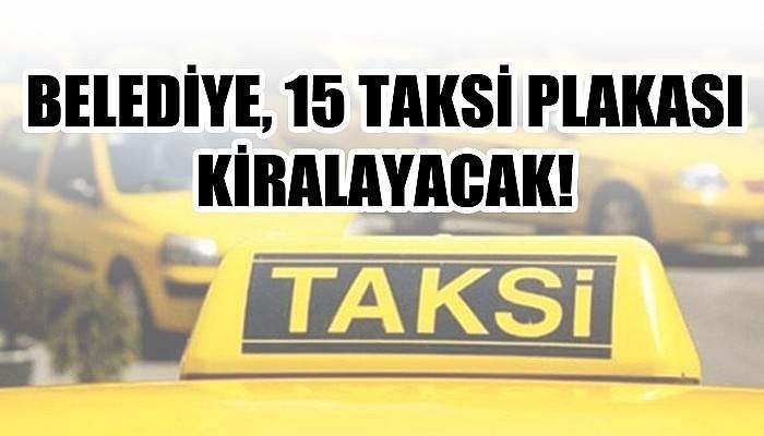 Belediye 15 taksi plakası kiralayacak!
