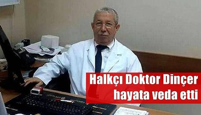 Halkçı Doktor Dinçer hayata veda etti