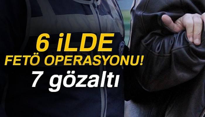 6 ilde FETÖ'den 7 gözaltı