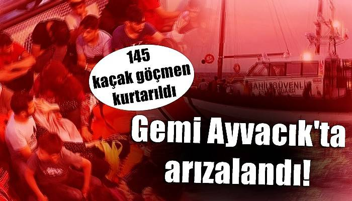 Ayvacık açıklarında sürüklenen teknedeki 145 kaçak göçmen kurtarıldı