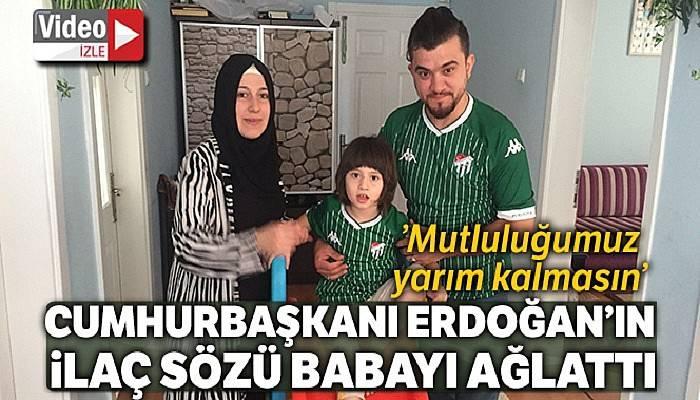 Erdoğan'ın ilaç sözü o babayı mutluluktan ağlattı