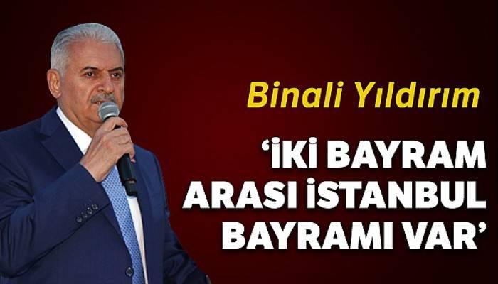 Binali Yıldırım: 'İki bayram arası İstanbul bayramı var'